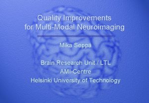 Quality Improvements for MultiModal Neuroimaging Mika Sepp Brain