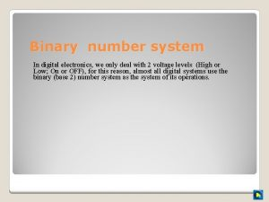 Binary number system In digital electronics we only