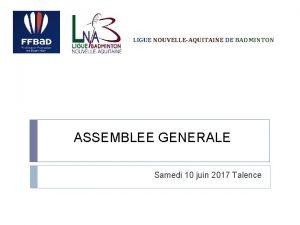 LIGUE NOUVELLEAQUITAINE DE BADMINTON ASSEMBLEE GENERALE Samedi 10