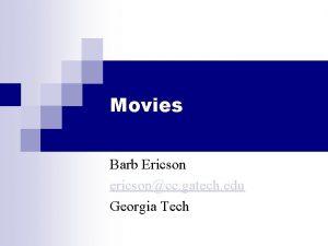 Movies Barb Ericson ericsoncc gatech edu Georgia Tech