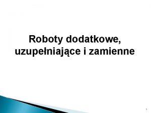 Roboty dodatkowe uzupeniajce i zamienne 1 Opis przedmiotu