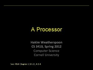 A Processor Hakim Weatherspoon CS 3410 Spring 2012