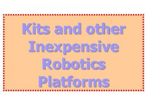 Kits and other Inexpensive Robotics Platforms Intelligent Robotics
