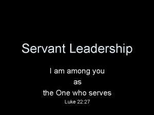 Servant Leadership I am among you as the