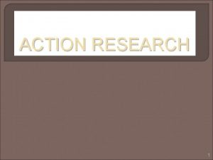 ACTION RESEARCH 1 What is Research Doing ones
