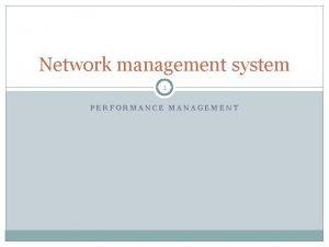 Network management system 1 PERFORMANCE MANAGEMENT Performance management
