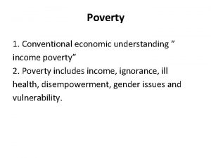 Poverty 1 Conventional economic understanding income poverty 2