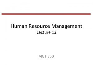 Human Resource Management Lecture 12 MGT 350 Last