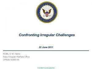 Confronting Irregular Challenges 22 June 2011 RDML S