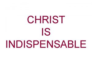 CHRIST IS INDISPENSABLE Christ Is Indispensable As The