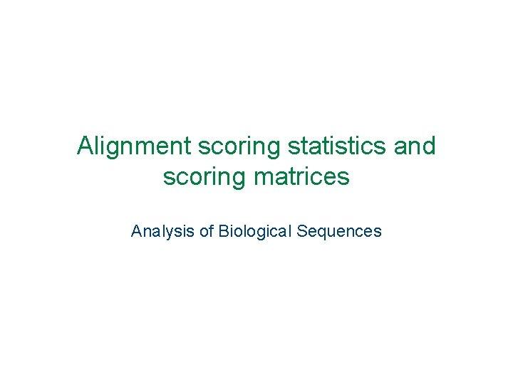 Alignment scoring statistics and scoring matrices Analysis of