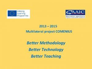 2013 2015 Multilateral project COMENIUS Better Methodology Better