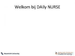 Welkom bij DAIly NURSE DAIly NURSE interventie Workshop