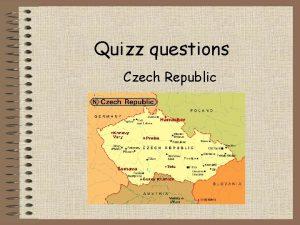 Quizz questions Czech Republic Good luck 1 The