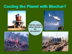 Cooling the Planet with Biochar Will this reduce