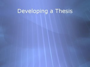 Developing a Thesis Developing a Thesis Specific and