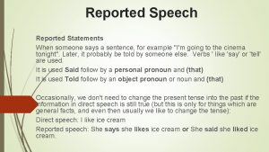 Reported Speech Reported Statements When someone says a