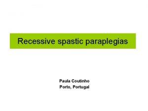 Recessive spastic paraplegias Paula Coutinho Porto Portugal Recessive