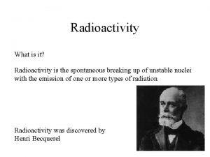 Radioactivity What is it Radioactivity is the spontaneous