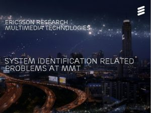 Ericsson research Multimedia technologies System Identification Related Problems
