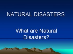 NATURAL DISASTERS What are Natural Disasters The World