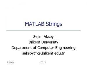 MATLAB Strings Selim Aksoy Bilkent University Department of