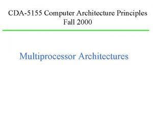 CDA5155 Computer Architecture Principles Fall 2000 Multiprocessor Architectures