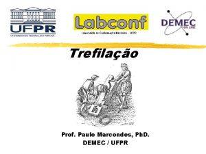 Trefilao Prof Paulo Marcondes Ph D DEMEC UFPR