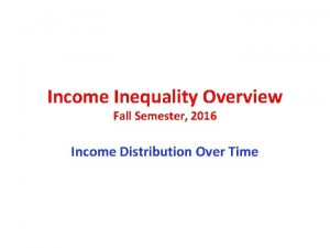 Income Inequality Overview Fall Semester 2016 Income Distribution