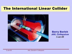 The International Linear Collider Barry Barish ANL Colloquium