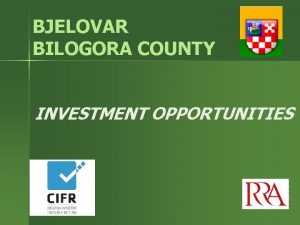 BJELOVAR BILOGORA COUNTY INVESTMENT OPPORTUNITIES CROATIA Croatia is