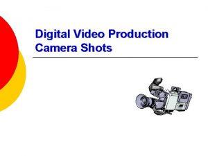 Digital Video Production Camera Shots Camera Shots There