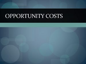 OPPORTUNITY COSTS Peoples choices involve costs Use of
