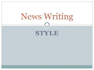 News Writing STYLE Journalistic writing Highly disciplined Words