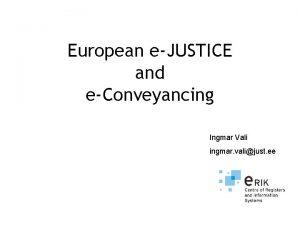 European eJUSTICE and eConveyancing Ingmar Vali ingmar valijust