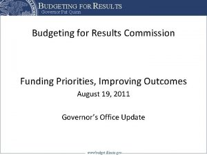 BUDGETING FOR RESULTS Governor Pat Quinn Budgeting for