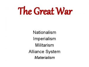 The Great War Nationalism Imperialism Militarism Alliance System