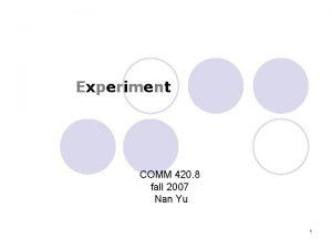 Experiment COMM 420 8 fall 2007 Nan Yu