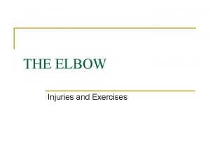 THE ELBOW Injuries and Exercises ELBOW INJURIES n