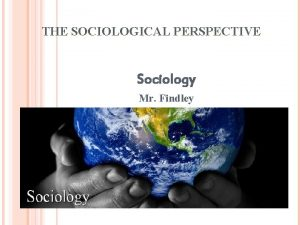 THE SOCIOLOGICAL PERSPECTIVE Sociology Mr Findley WHAT IS