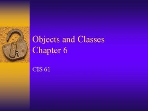 Objects and Classes Chapter 6 CIS 61 Objects