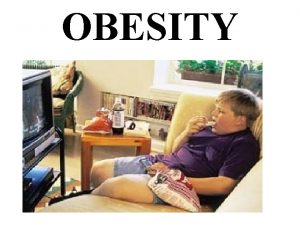 OBESITY OBESITY Obesity may be define as excessive