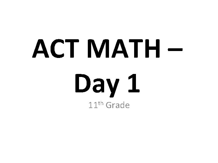 ACT MATH Day 1 11 th Grade Day