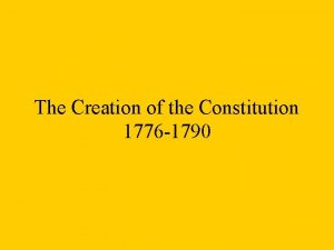 The Creation of the Constitution 1776 1790 The