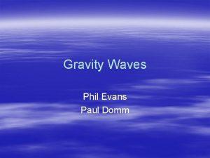 Gravity Waves Phil Evans Paul Domm Gravity Waves