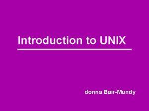 Introduction to UNIX donna BairMundy What is UNIX