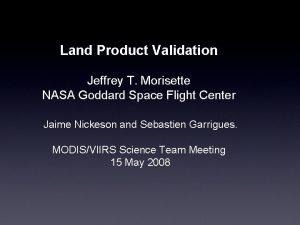 Land Product Validation Jeffrey T Morisette NASA Goddard