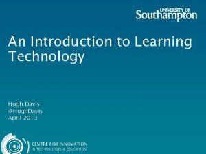 An Introduction to Learning Technology Hugh Davis Hugh