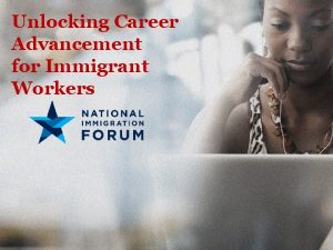 Unlocking Career Advancement for Immigrant Workers Presenters Unlocking