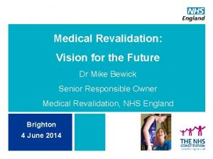 Medical Revalidation Vision for the Future Dr Mike